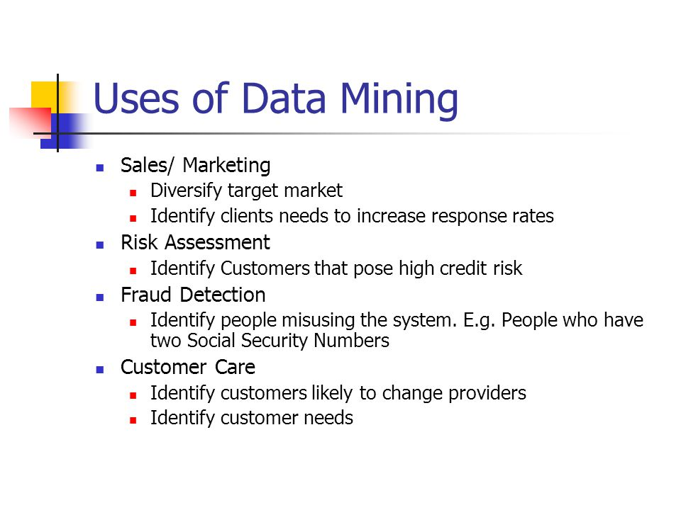 Uses of Data Mining Sales/ Marketing Diversify target market Identify clients needs to increase response rates Risk Assessment Identify Customers that pose high credit risk Fraud Detection Identify people misusing the system.