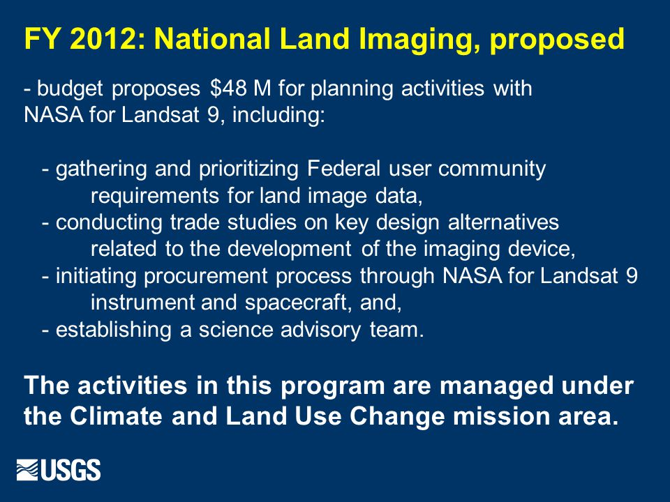 FY 2012: National Land Imaging, proposed - budget proposes $48 M for planning activities with NASA for Landsat 9, including: - gathering and prioritizing Federal user community requirements for land image data, - conducting trade studies on key design alternatives related to the development of the imaging device, - initiating procurement process through NASA for Landsat 9 instrument and spacecraft, and, - establishing a science advisory team.
