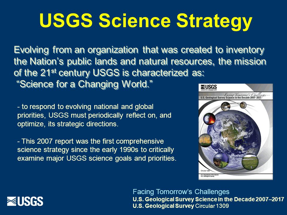 Evolving from an organization that was created to inventory the Nation's public lands and natural resources, the mission of the 21 st century USGS is characterized as: Science for a Changing World. - to respond to evolving national and global priorities, USGS must periodically reflect on, and optimize, its strategic directions.