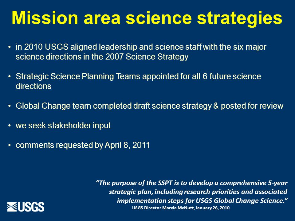 in 2010 USGS aligned leadership and science staff with the six major science directions in the 2007 Science Strategy Strategic Science Planning Teams appointed for all 6 future science directions Global Change team completed draft science strategy & posted for review we seek stakeholder input comments requested by April 8, 2011 The purpose of the SSPT is to develop a comprehensive 5-year strategic plan, including research priorities and associated implementation steps for USGS Global Change Science. USGS Director Marcia McNutt, January 26, 2010 Mission area science strategies