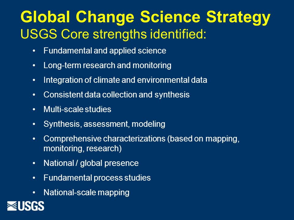 Global Change Science Strategy USGS Core strengths identified: Fundamental and applied science Long-term research and monitoring Integration of climate and environmental data Consistent data collection and synthesis Multi-scale studies Synthesis, assessment, modeling Comprehensive characterizations (based on mapping, monitoring, research) National / global presence Fundamental process studies National-scale mapping
