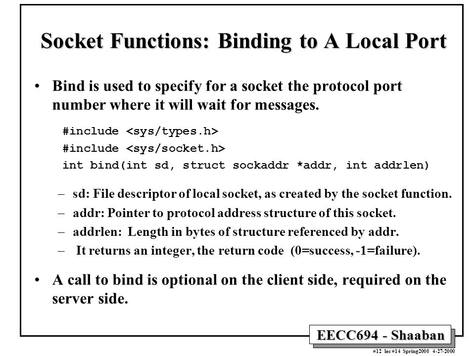 EECC694 - Shaaban #12 lec #14 Spring Socket Functions: Binding to A Local Port Bind is used to specify for a socket the protocol port number where it will wait for messages.