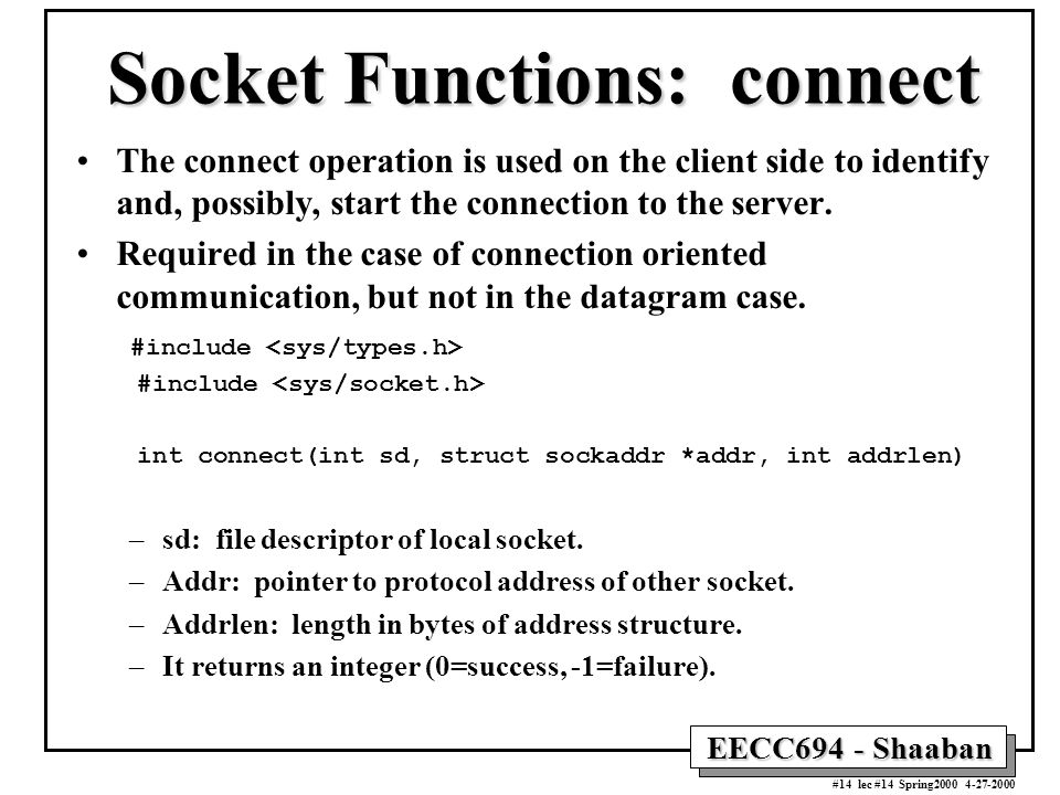 EECC694 - Shaaban #14 lec #14 Spring Socket Functions: connect The connect operation is used on the client side to identify and, possibly, start the connection to the server.