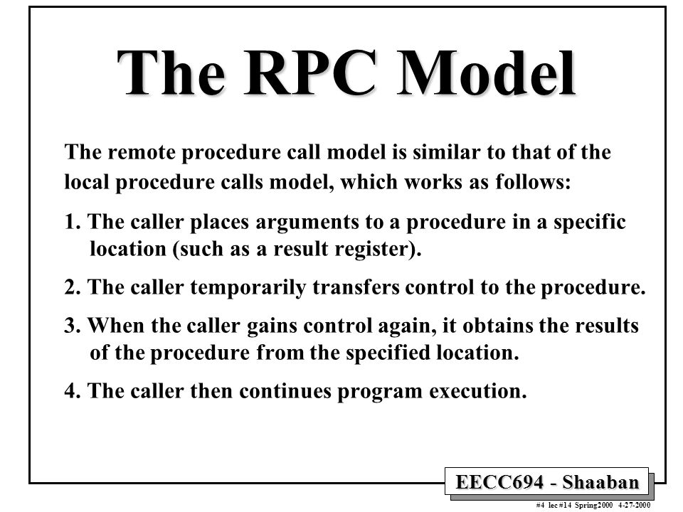 EECC694 - Shaaban #4 lec #14 Spring The RPC Model The remote procedure call model is similar to that of the local procedure calls model, which works as follows: 1.