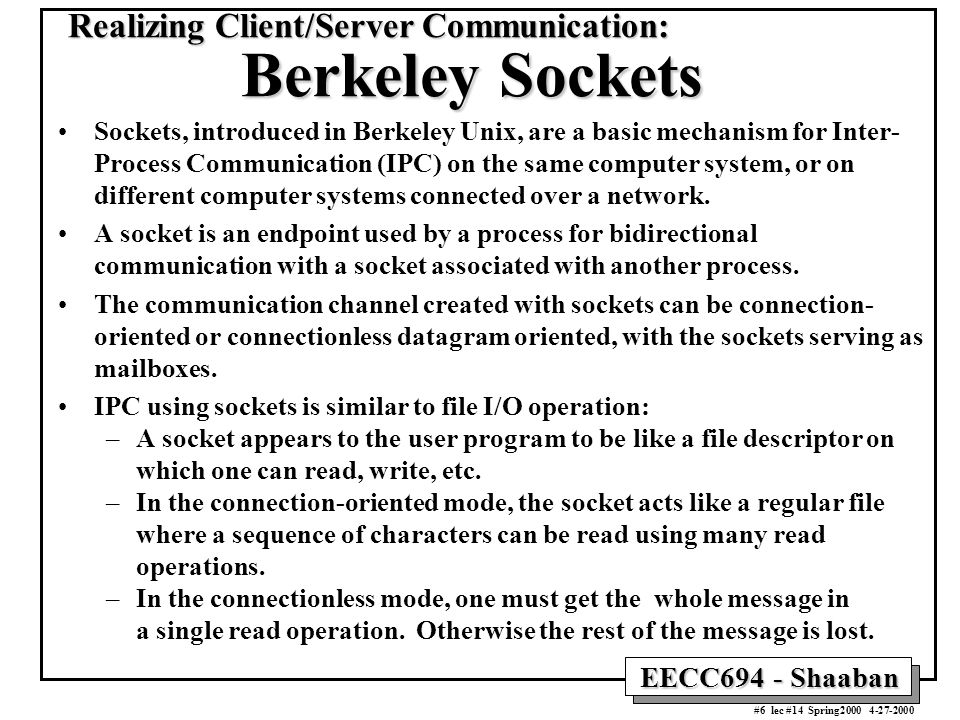 EECC694 - Shaaban #6 lec #14 Spring Realizing Client/Server Communication: Berkeley Sockets Sockets, introduced in Berkeley Unix, are a basic mechanism for Inter- Process Communication (IPC) on the same computer system, or on different computer systems connected over a network.