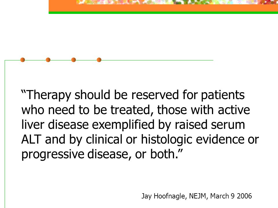 Therapy should be reserved for patients who need to be treated, those with active liver disease exemplified by raised serum ALT and by clinical or histologic evidence or progressive disease, or both. Jay Hoofnagle, NEJM, March