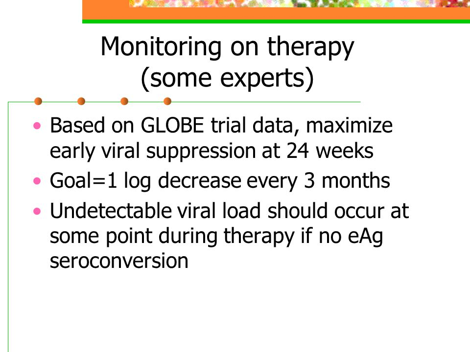 Monitoring on therapy (some experts) Based on GLOBE trial data, maximize early viral suppression at 24 weeks Goal=1 log decrease every 3 months Undetectable viral load should occur at some point during therapy if no eAg seroconversion