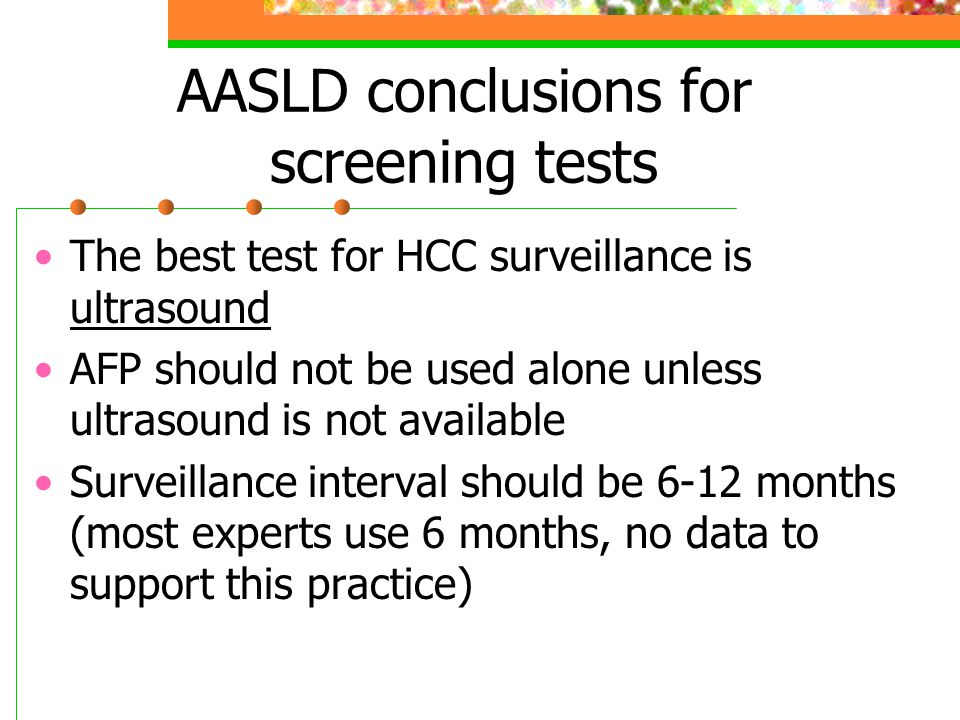 AASLD conclusions for screening tests The best test for HCC surveillance is ultrasound AFP should not be used alone unless ultrasound is not available Surveillance interval should be 6-12 months (most experts use 6 months, no data to support this practice)