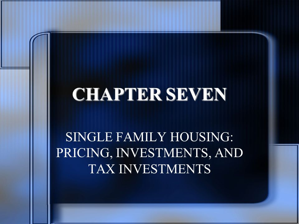 CHAPTER SEVEN SINGLE FAMILY HOUSING: PRICING, INVESTMENTS, AND TAX INVESTMENTS