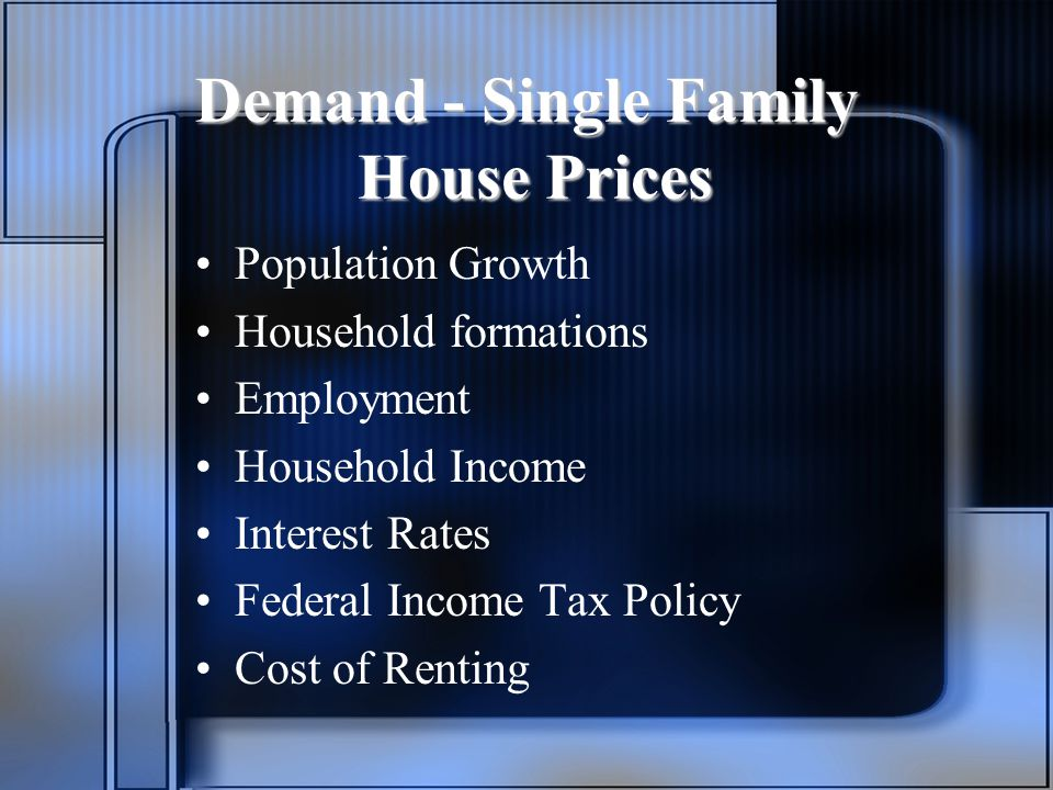 Demand - Single Family House Prices Population Growth Household formations Employment Household Income Interest Rates Federal Income Tax Policy Cost of Renting