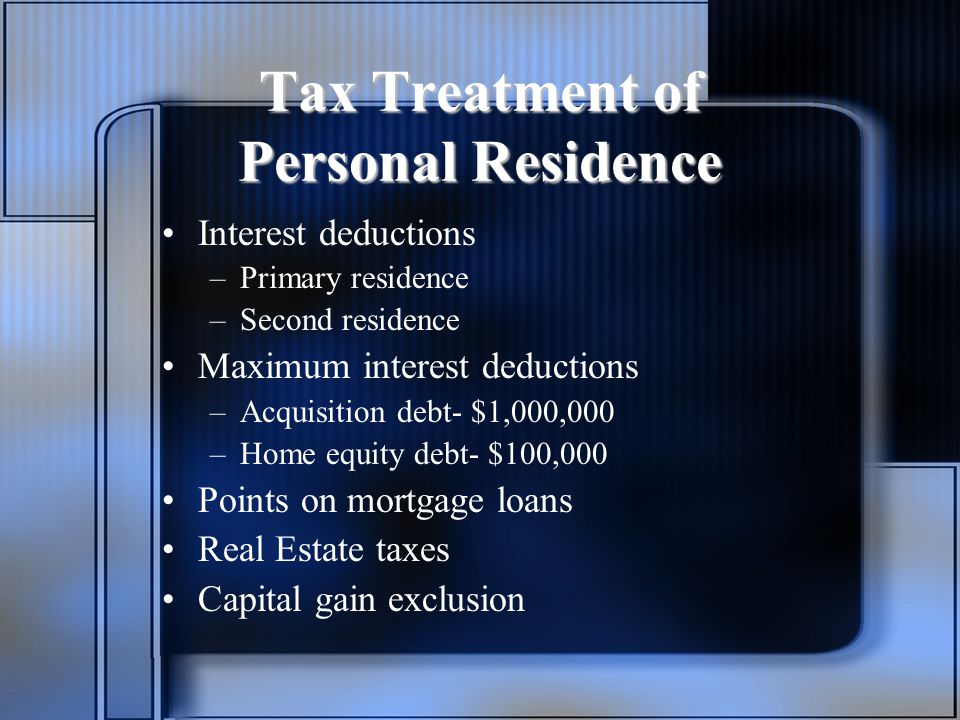 Tax Treatment of Personal Residence Interest deductions –Primary residence –Second residence Maximum interest deductions –Acquisition debt- $1,000,000 –Home equity debt- $100,000 Points on mortgage loans Real Estate taxes Capital gain exclusion