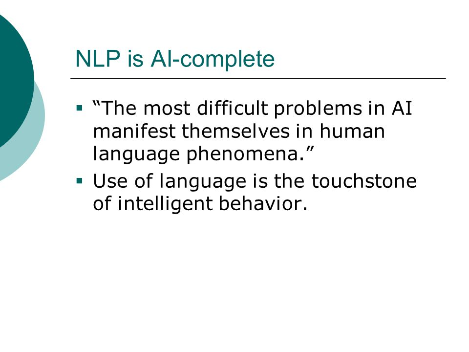 NLP is AI-complete  The most difficult problems in AI manifest themselves in human language phenomena.  Use of language is the touchstone of intelligent behavior.