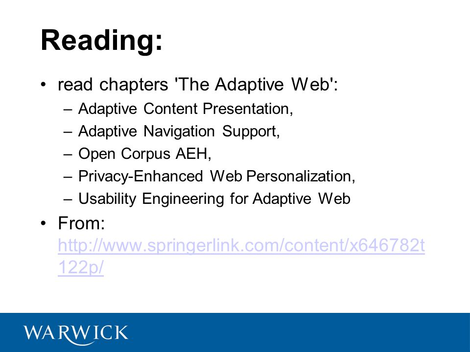Reading: read chapters The Adaptive Web : –Adaptive Content Presentation, –Adaptive Navigation Support, –Open Corpus AEH, –Privacy-Enhanced Web Personalization, –Usability Engineering for Adaptive Web From:   122p/   122p/