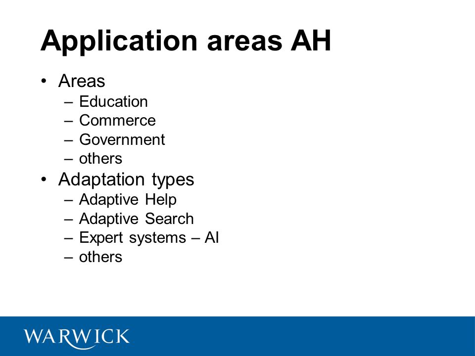 Application areas AH Areas –Education –Commerce –Government –others Adaptation types –Adaptive Help –Adaptive Search –Expert systems – AI –others