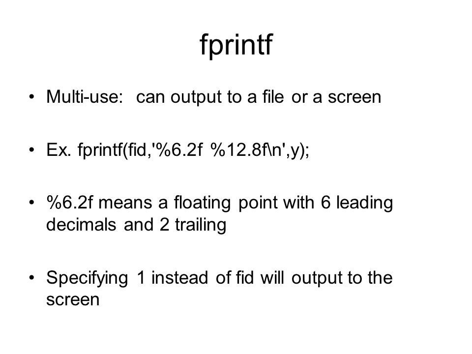 fprintf Multi-use: can output to a file or a screen Ex.