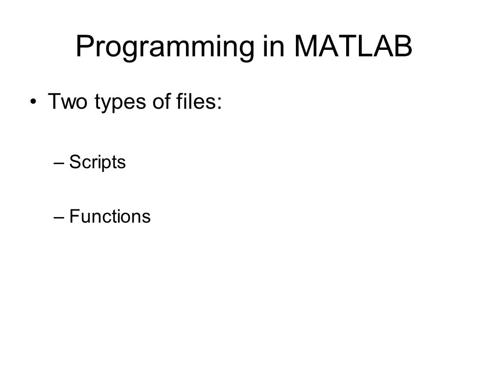 Programming in MATLAB Two types of files: –Scripts –Functions
