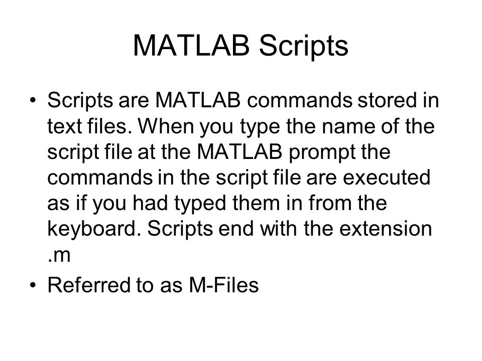 MATLAB Scripts Scripts are MATLAB commands stored in text files.