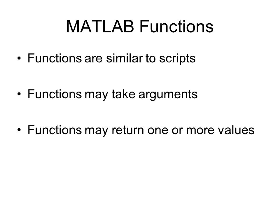 MATLAB Functions Functions are similar to scripts Functions may take arguments Functions may return one or more values