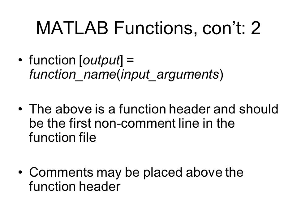 MATLAB Functions, con't: 2 function [output] = function_name(input_arguments) The above is a function header and should be the first non-comment line in the function file Comments may be placed above the function header
