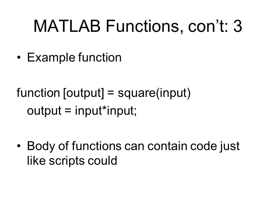 MATLAB Functions, con't: 3 Example function function [output] = square(input) output = input*input; Body of functions can contain code just like scripts could