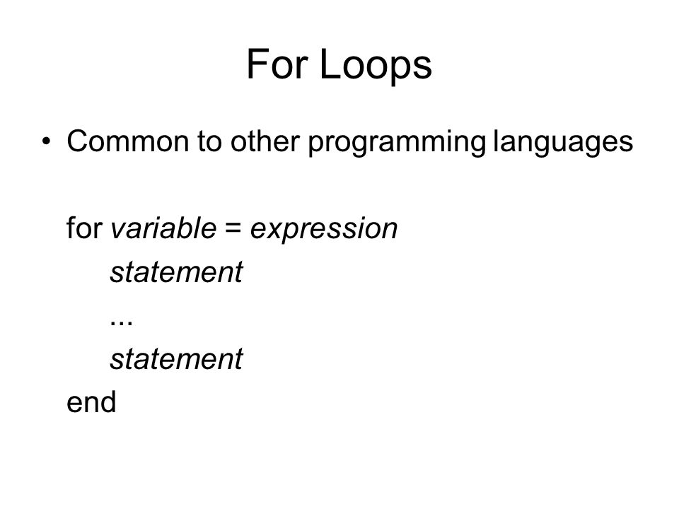 For Loops Common to other programming languages for variable = expression statement...