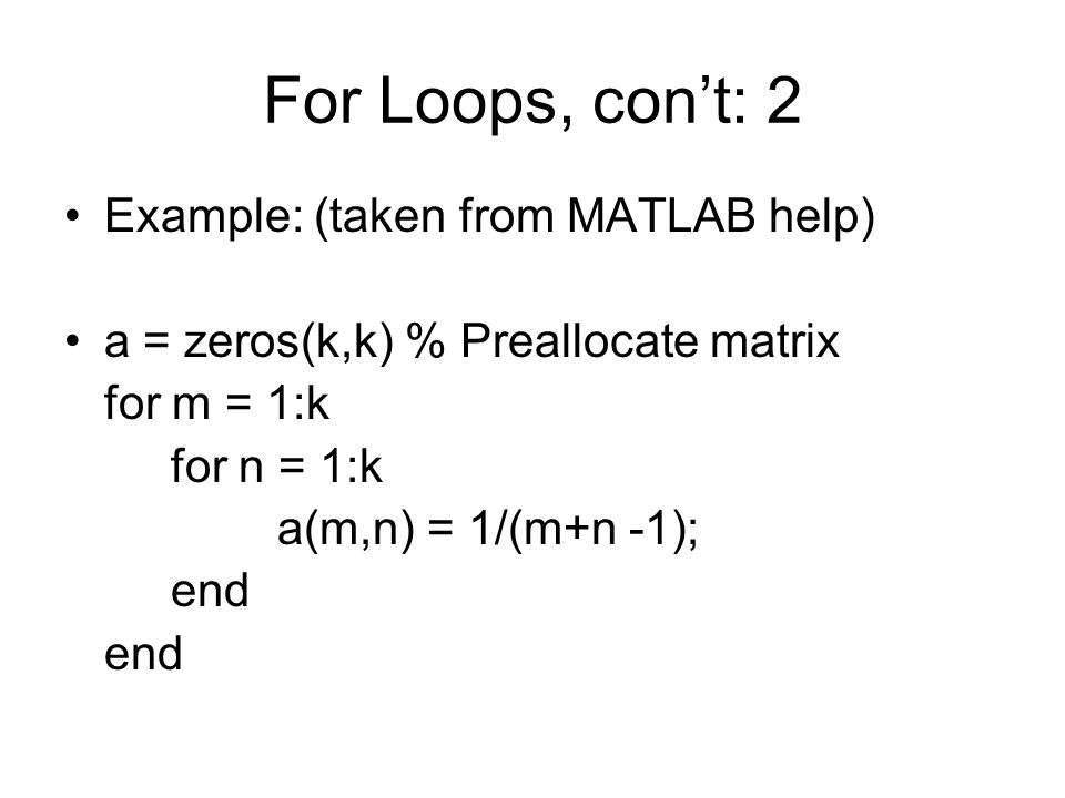 For Loops, con't: 2 Example: (taken from MATLAB help) a = zeros(k,k) % Preallocate matrix for m = 1:k for n = 1:k a(m,n) = 1/(m+n -1); end