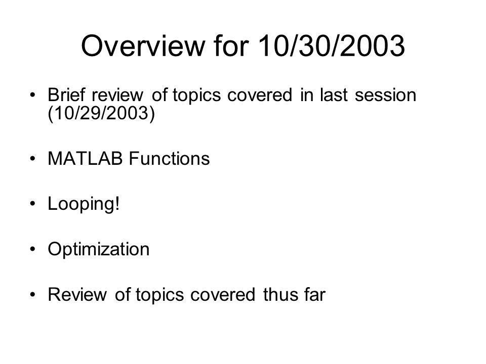 Overview for 10/30/2003 Brief review of topics covered in last session (10/29/2003) MATLAB Functions Looping.
