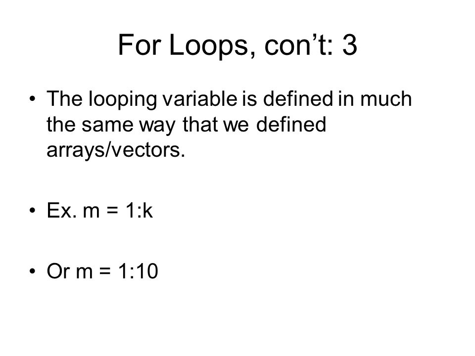 For Loops, con't: 3 The looping variable is defined in much the same way that we defined arrays/vectors.