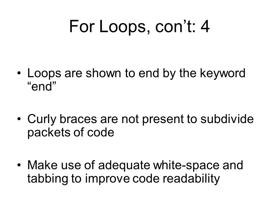 For Loops, con't: 4 Loops are shown to end by the keyword end Curly braces are not present to subdivide packets of code Make use of adequate white-space and tabbing to improve code readability