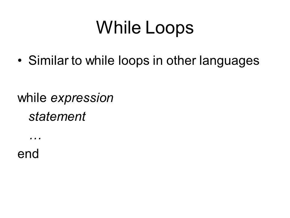 While Loops Similar to while loops in other languages while expression statement … end