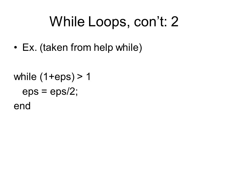 While Loops, con't: 2 Ex. (taken from help while) while (1+eps) > 1 eps = eps/2; end