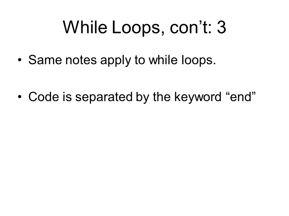 While Loops, con't: 3 Same notes apply to while loops. Code is separated by the keyword end