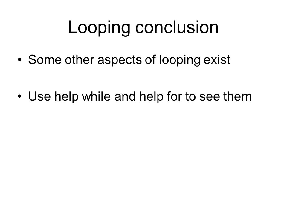 Looping conclusion Some other aspects of looping exist Use help while and help for to see them