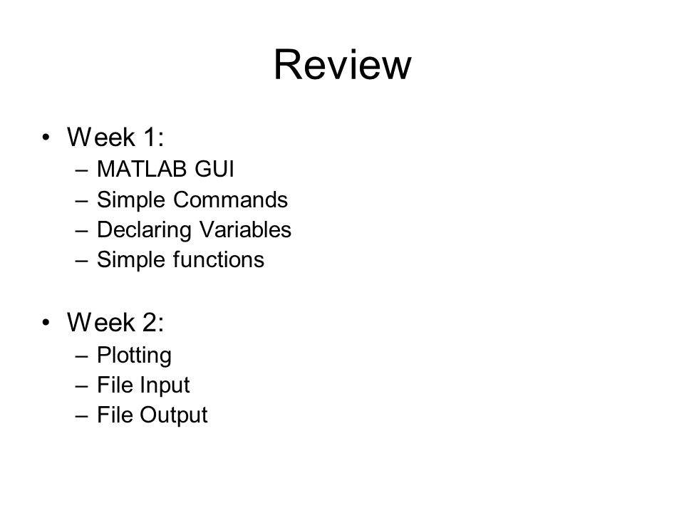 Review Week 1: –MATLAB GUI –Simple Commands –Declaring Variables –Simple functions Week 2: –Plotting –File Input –File Output