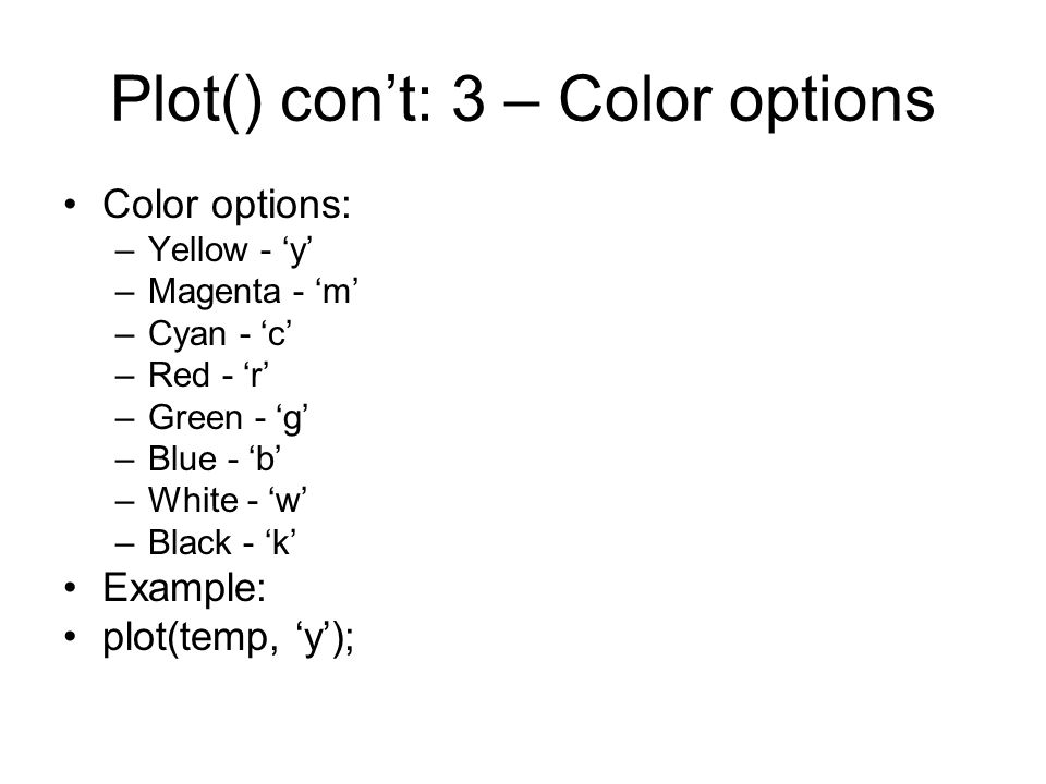 Plot() con't: 3 – Color options Color options: –Yellow - 'y' –Magenta - 'm' –Cyan - 'c' –Red - 'r' –Green - 'g' –Blue - 'b' –White - 'w' –Black - 'k' Example: plot(temp, 'y');