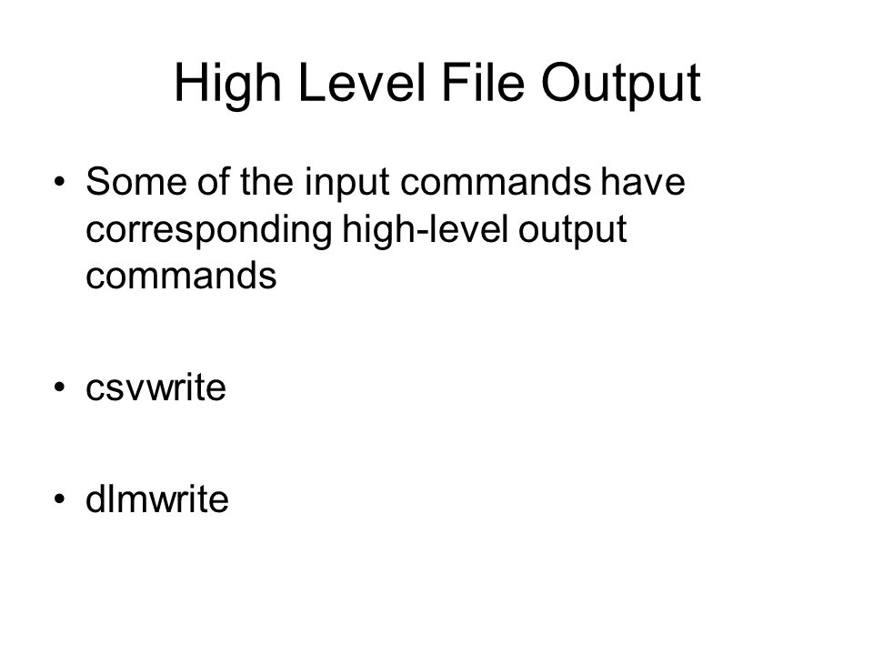 High Level File Output Some of the input commands have corresponding high-level output commands csvwrite dlmwrite