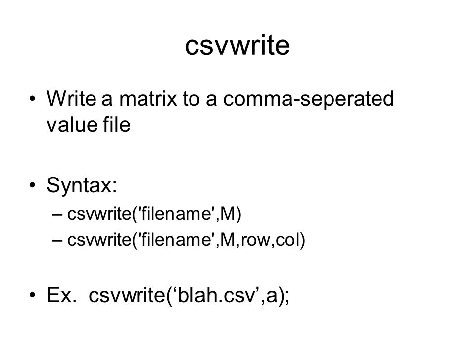 csvwrite Write a matrix to a comma-seperated value file Syntax: –csvwrite( filename ,M) –csvwrite( filename ,M,row,col) Ex.
