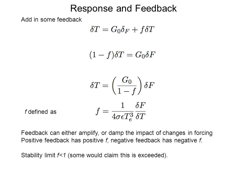 Response and Feedback Add in some feedback Feedback can either amplify, or damp the impact of changes in forcing Positive feedback has positive f, negative feedback has negative f.