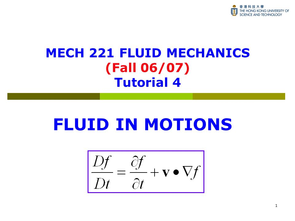 1 MECH 221 FLUID MECHANICS (Fall 06/07) Tutorial 4 FLUID IN MOTIONS