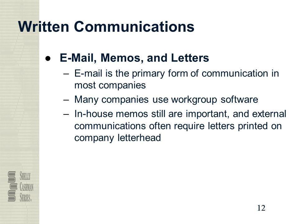 12 Written Communications ● , Memos, and Letters – is the primary form of communication in most companies –Many companies use workgroup software –In-house memos still are important, and external communications often require letters printed on company letterhead