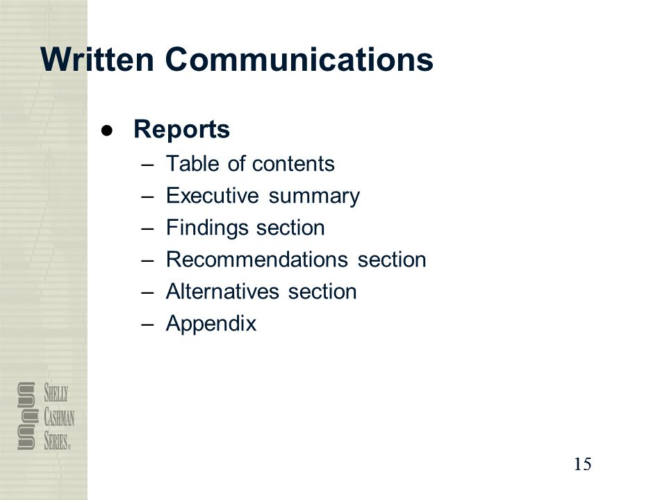 15 Written Communications ●Reports –Table of contents –Executive summary –Findings section –Recommendations section –Alternatives section –Appendix