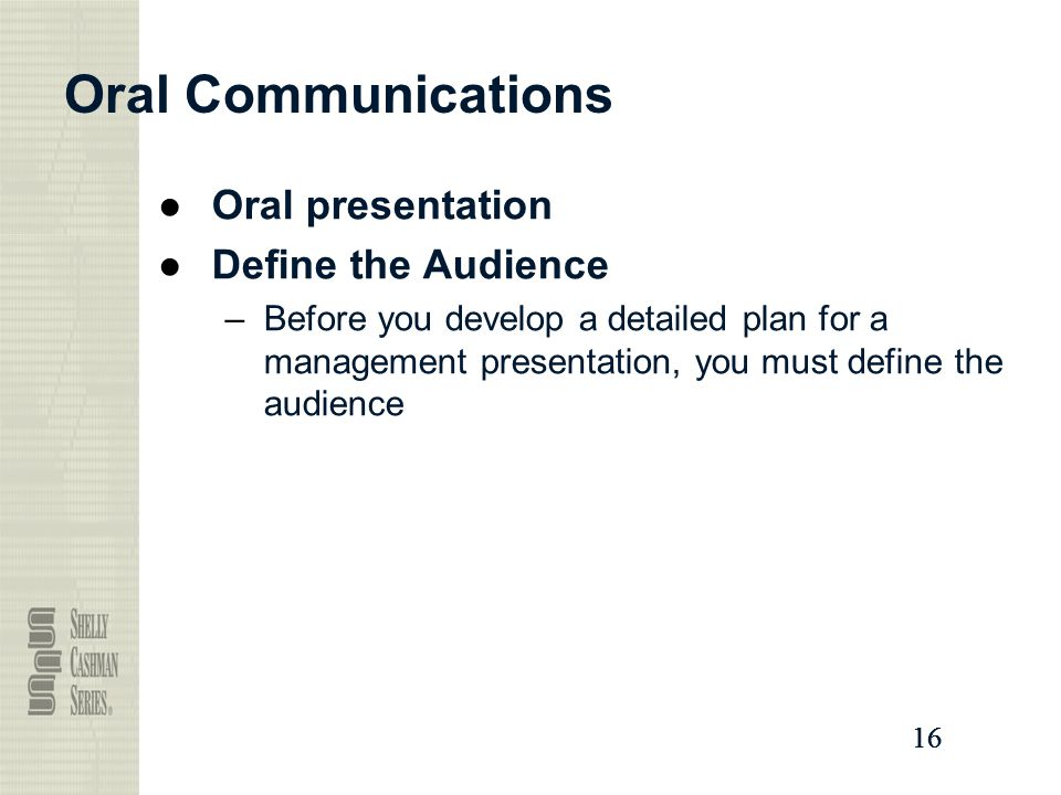 16 Oral Communications ●Oral presentation ●Define the Audience –Before you develop a detailed plan for a management presentation, you must define the audience