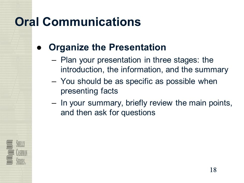 18 Oral Communications ●Organize the Presentation –Plan your presentation in three stages: the introduction, the information, and the summary –You should be as specific as possible when presenting facts –In your summary, briefly review the main points, and then ask for questions
