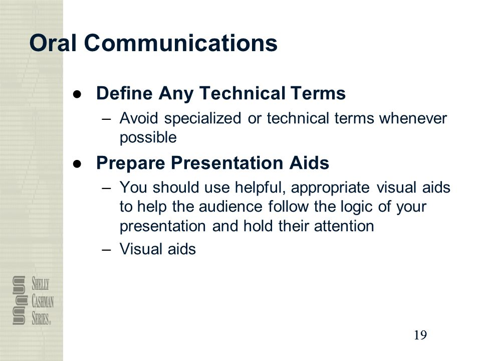 19 Oral Communications ●Define Any Technical Terms –Avoid specialized or technical terms whenever possible ●Prepare Presentation Aids –You should use helpful, appropriate visual aids to help the audience follow the logic of your presentation and hold their attention –Visual aids