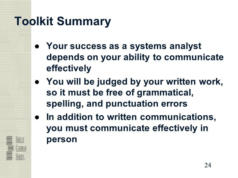 24 Toolkit Summary ●Your success as a systems analyst depends on your ability to communicate effectively ●You will be judged by your written work, so it must be free of grammatical, spelling, and punctuation errors ●In addition to written communications, you must communicate effectively in person