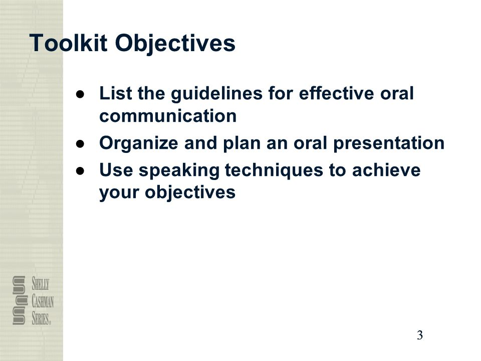 3333 Toolkit Objectives ●List the guidelines for effective oral communication ●Organize and plan an oral presentation ●Use speaking techniques to achieve your objectives