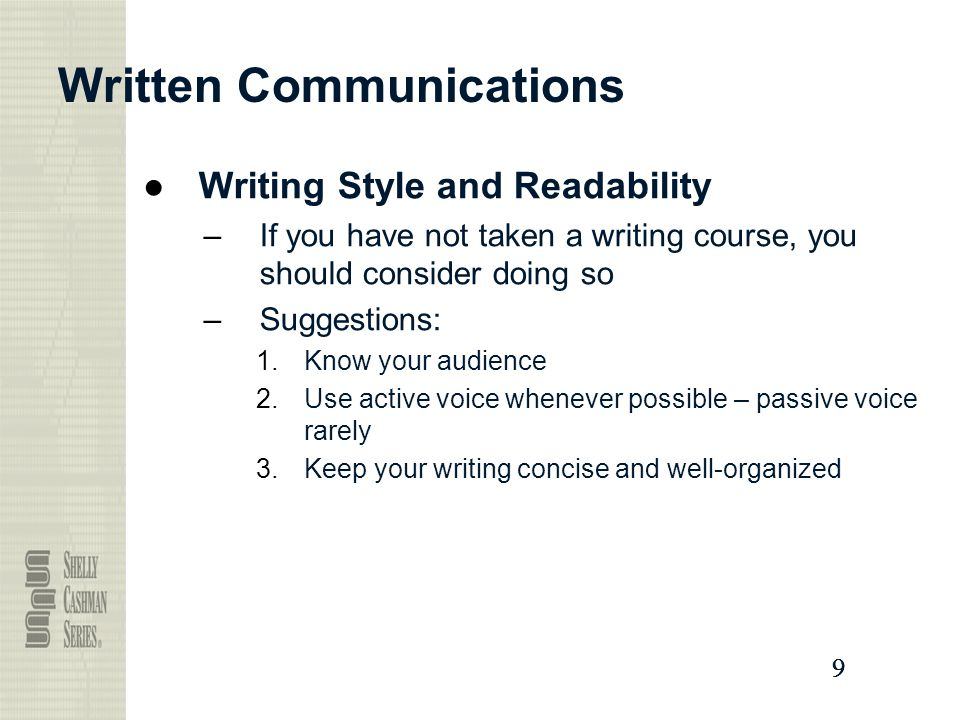 9999 Written Communications ●Writing Style and Readability –If you have not taken a writing course, you should consider doing so –Suggestions: 1.Know your audience 2.Use active voice whenever possible – passive voice rarely 3.Keep your writing concise and well-organized
