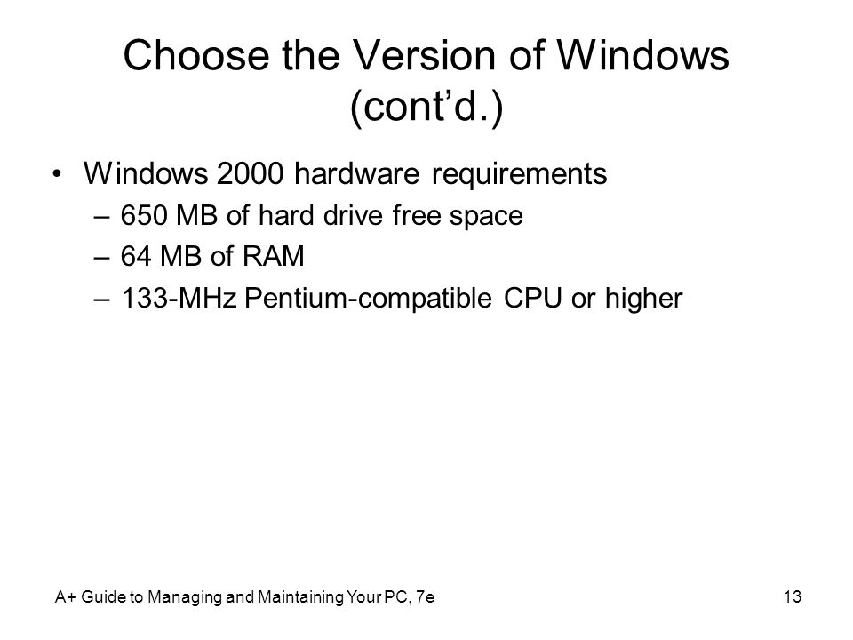 A+ Guide to Managing and Maintaining Your PC, 7e13 Choose the Version of Windows (cont'd.) Windows 2000 hardware requirements –650 MB of hard drive free space –64 MB of RAM –133-MHz Pentium-compatible CPU or higher
