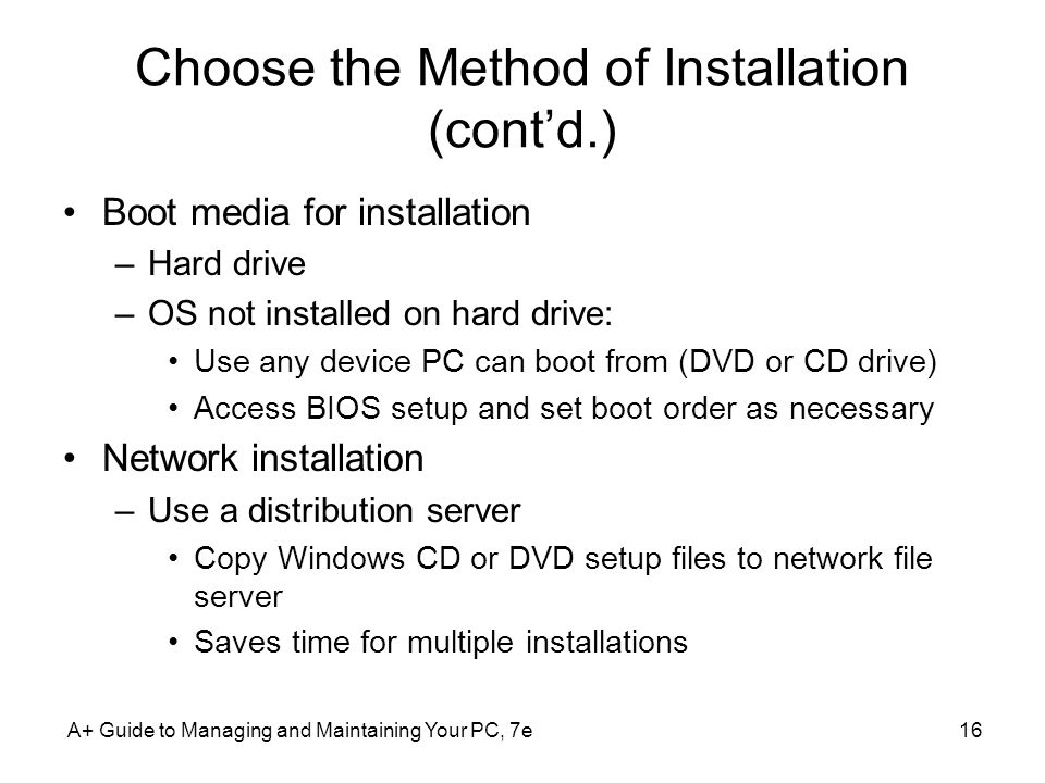 A+ Guide to Managing and Maintaining Your PC, 7e16 Choose the Method of Installation (cont'd.) Boot media for installation –Hard drive –OS not installed on hard drive: Use any device PC can boot from (DVD or CD drive) Access BIOS setup and set boot order as necessary Network installation –Use a distribution server Copy Windows CD or DVD setup files to network file server Saves time for multiple installations