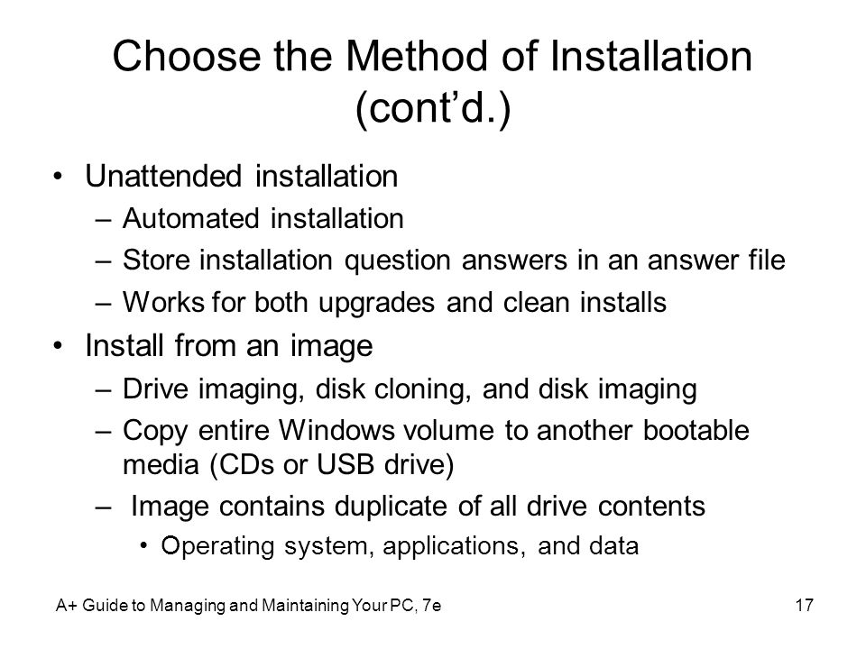 A+ Guide to Managing and Maintaining Your PC, 7e17 Choose the Method of Installation (cont'd.) Unattended installation –Automated installation –Store installation question answers in an answer file –Works for both upgrades and clean installs Install from an image –Drive imaging, disk cloning, and disk imaging –Copy entire Windows volume to another bootable media (CDs or USB drive) – Image contains duplicate of all drive contents Operating system, applications, and data